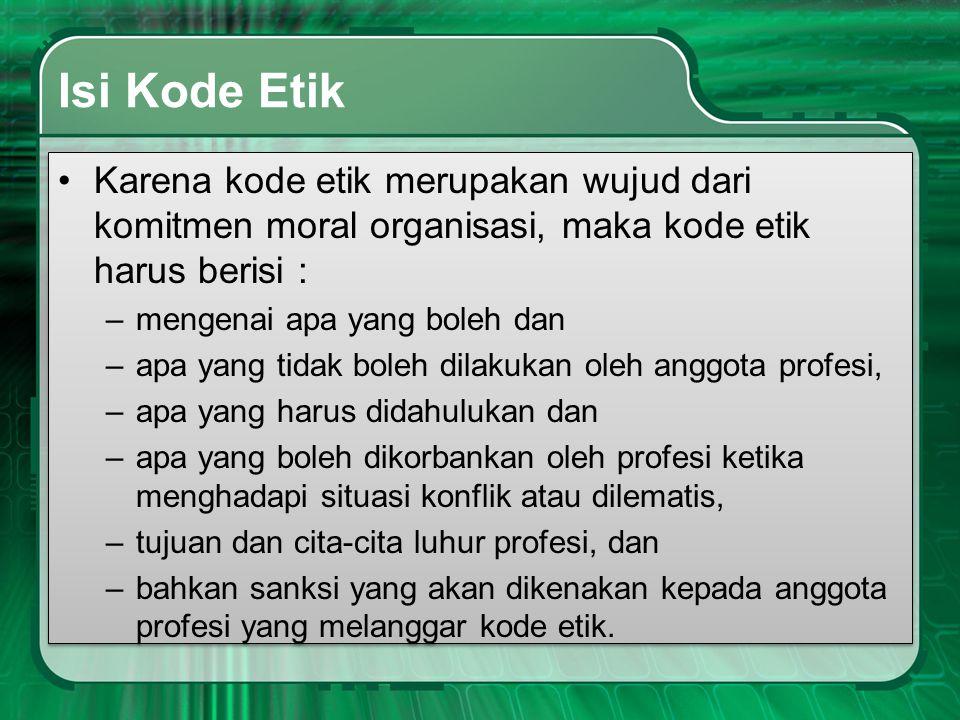 Isi Kode Etik •Karena kode etik merupakan wujud dari komitmen moral organisasi, maka kode etik harus berisi : –mengenai apa yang boleh dan –apa yang t