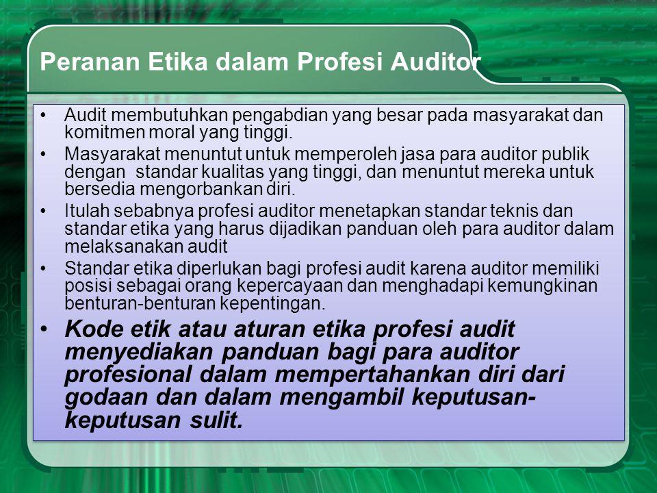 Peranan Etika dalam Profesi Auditor •Audit membutuhkan pengabdian yang besar pada masyarakat dan komitmen moral yang tinggi. •Masyarakat menuntut untu