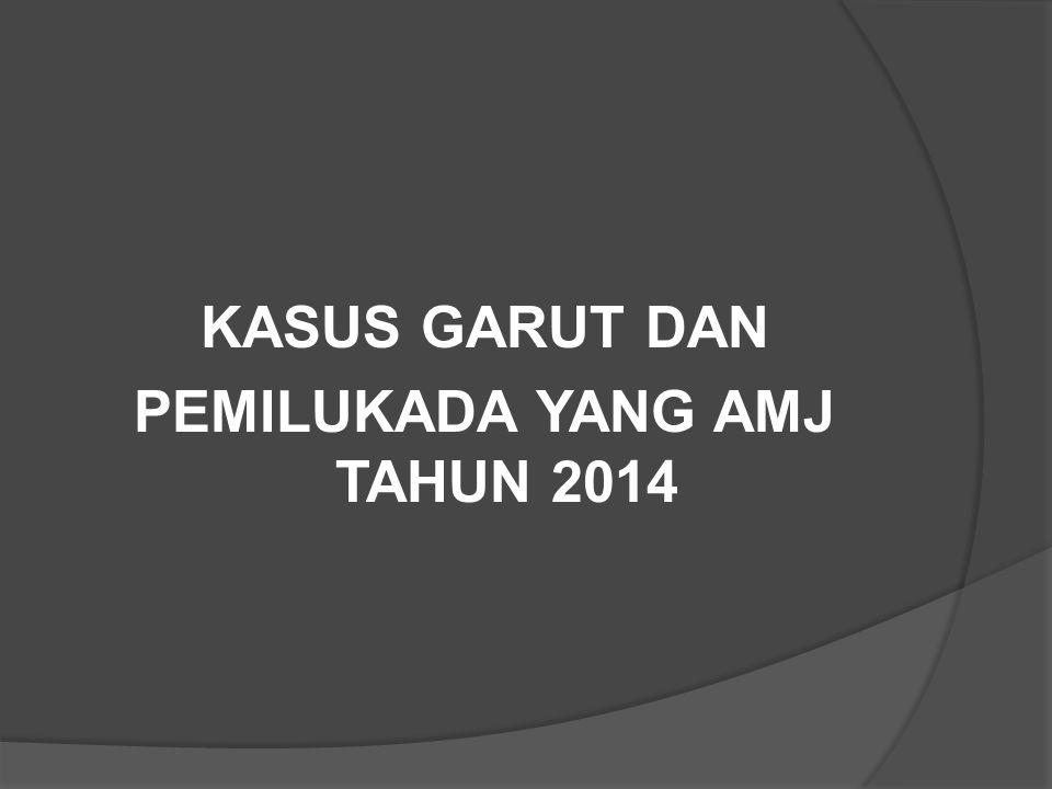 KASUS GARUT DAN PEMILUKADA YANG AMJ TAHUN 2014