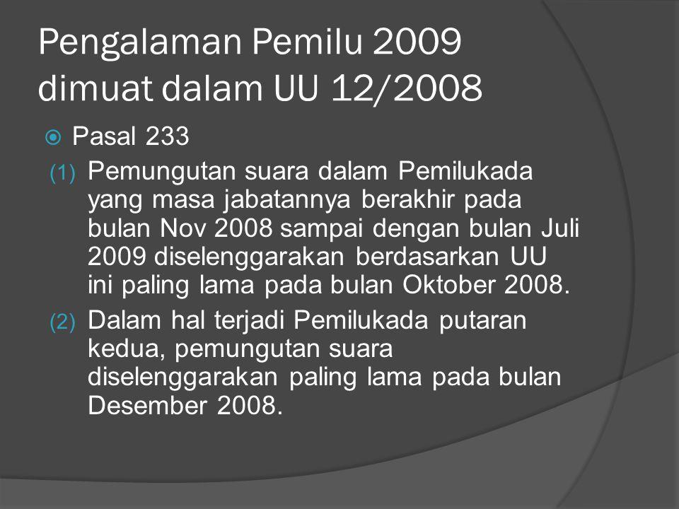 Pengalaman Pemilu 2009 dimuat dalam UU 12/2008  Pasal 233 (1) Pemungutan suara dalam Pemilukada yang masa jabatannya berakhir pada bulan Nov 2008 sampai dengan bulan Juli 2009 diselenggarakan berdasarkan UU ini paling lama pada bulan Oktober 2008.