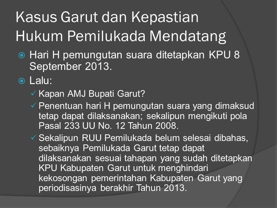 Kasus Garut dan Kepastian Hukum Pemilukada Mendatang  Hari H pemungutan suara ditetapkan KPU 8 September 2013.  Lalu:  Kapan AMJ Bupati Garut?  Pe