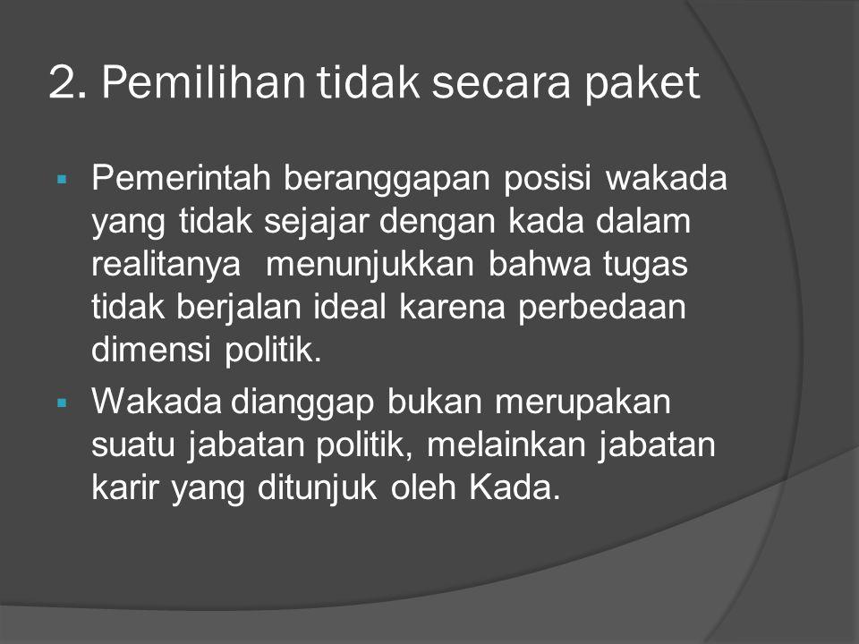 2. Pemilihan tidak secara paket  Pemerintah beranggapan posisi wakada yang tidak sejajar dengan kada dalam realitanya menunjukkan bahwa tugas tidak b
