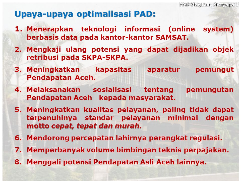 13 Kendala/Hambatan dalam optimalisasi PAD: 1. Pemungutan Pajak Aceh belum berdasarkan teknologi informasi, tetapi masih bersifat manual. 2.Prasarana