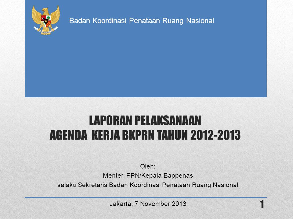 Badan Koordinasi Penataan Ruang Nasional KERANGKA LAPORAN 1 •PENETAPAN PERATURAN PERUNDANG-UNDANGAN BIDANG PENATAAN RUANG TAHUN 2013 2 •PEMANTAPAN KELEMBAGAAN DAN KOORDINASI PENATAAN RUANG NASIONAL DAN DAERAH 3 •PENYELESAIAN KONFLIK PEMANFAATAN RUANG 4 •AGENDA KERJA BKPRN 2012-2013 YANG BELUM TERSELESAIKAN 5 •ISU STRATEGIS BIDANG TATA RUANG 6 •PENUTUP 2