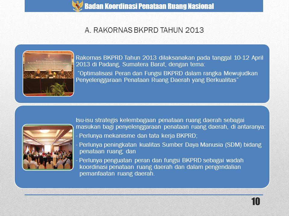 Badan Koordinasi Penataan Ruang Nasional 10 A. RAKORNAS BKPRD TAHUN 2013 Rakornas BKPRD Tahun 2013 dilaksanakan pada tanggal 10-12 April 2013 di Padan