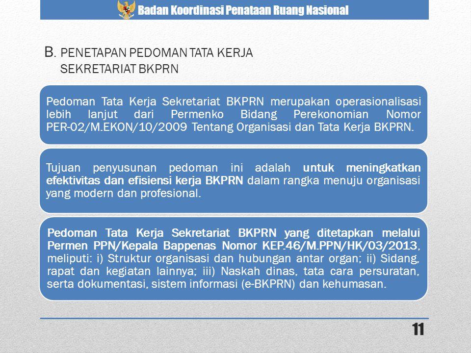 Badan Koordinasi Penataan Ruang Nasional 11 B. PENETAPAN PEDOMAN TATA KERJA SEKRETARIAT BKPRN Pedoman Tata Kerja Sekretariat BKPRN merupakan operasion