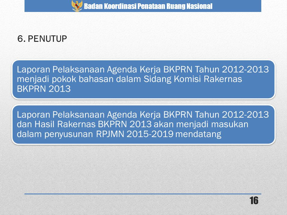 Badan Koordinasi Penataan Ruang Nasional 6. PENUTUP Laporan Pelaksanaan Agenda Kerja BKPRN Tahun 2012-2013 menjadi pokok bahasan dalam Sidang Komisi R