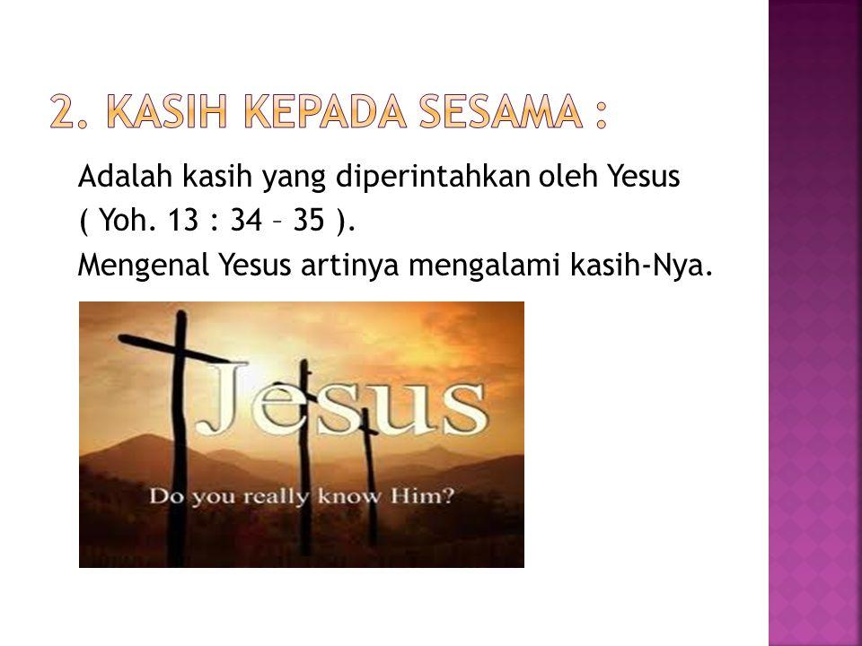 Adalah kasih yang diperintahkan oleh Yesus ( Yoh. 13 : 34 – 35 ). Mengenal Yesus artinya mengalami kasih-Nya.