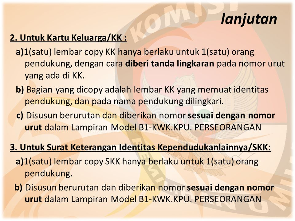 2. Untuk Kartu Keluarga/KK : a)1(satu) lembar copy KK hanya berlaku untuk 1(satu) orang pendukung, dengan cara diberi tanda lingkaran pada nomor urut