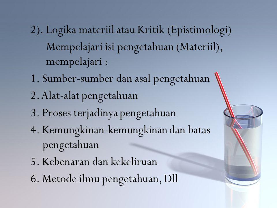 2). Logika materiil atau Kritik (Epistimologi) Mempelajari isi pengetahuan (Materiil), mempelajari : 1. Sumber-sumber dan asal pengetahuan 2. Alat-ala