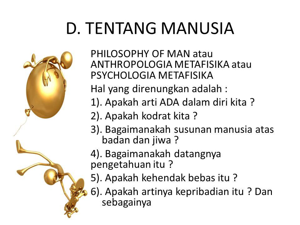 D. TENTANG MANUSIA PHILOSOPHY OF MAN atau ANTHROPOLOGIA METAFISIKA atau PSYCHOLOGIA METAFISIKA Hal yang direnungkan adalah : 1). Apakah arti ADA dalam