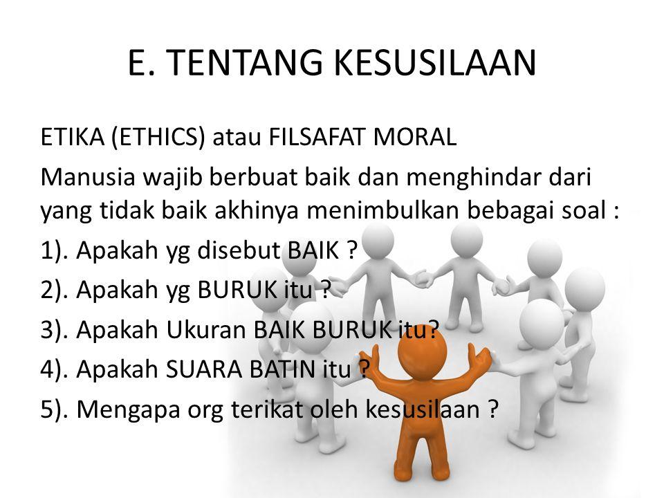 E. TENTANG KESUSILAAN ETIKA (ETHICS) atau FILSAFAT MORAL Manusia wajib berbuat baik dan menghindar dari yang tidak baik akhinya menimbulkan bebagai so