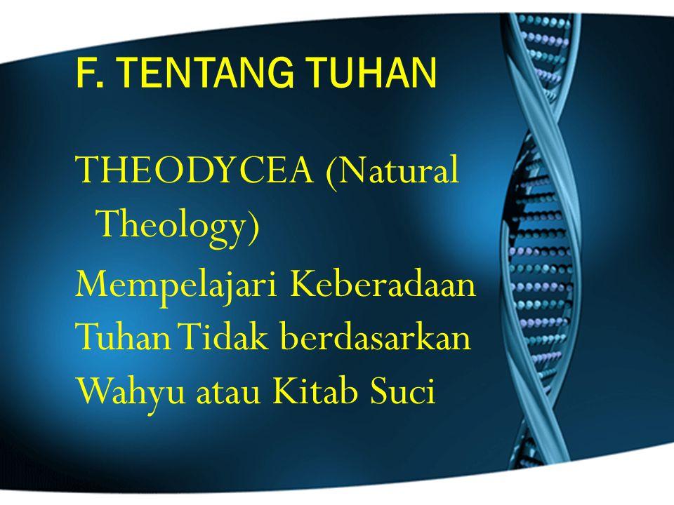 F. TENTANG TUHAN THEODYCEA (Natural Theology) Mempelajari Keberadaan Tuhan Tidak berdasarkan Wahyu atau Kitab Suci