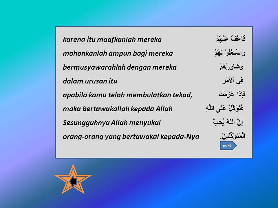 فَاعْفُ عَنْهُمْ karena itu maafkanlah mereka وَاسْتَغْفِرْ لَهُمْ mohonkanlah ampun bagi mereka وَشَاوِرْهُمْ bermusyawarahlah dengan mereka فِي اْلأَمْرِ dalam urusan itu فَإِذَا عَزَمْتَ apabila kamu telah membulatkan tekad, فَتَوَكَّلْ عَلَى اللَّهِ maka bertawakallah kepada Allah إِنَّ اللَّهَ يُحِبُّ Sesungguhnya Allah menyukai الْمُتَوَكِّلِينَ.
