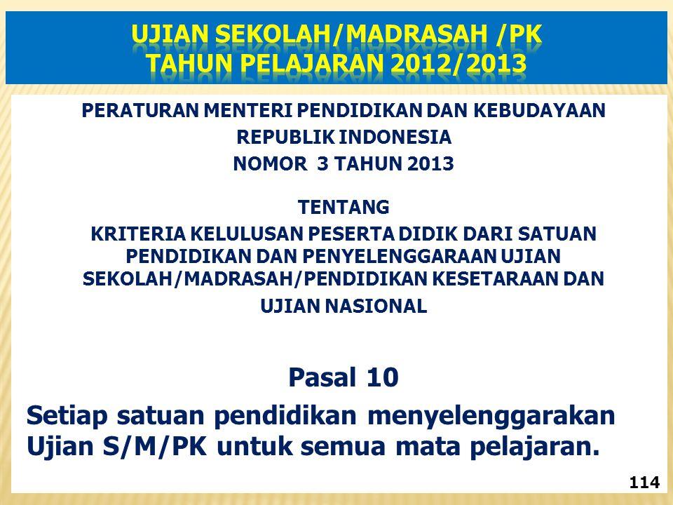 PERATURAN MENTERI PENDIDIKAN DAN KEBUDAYAAN REPUBLIK INDONESIA NOMOR 3 TAHUN 2013 TENTANG KRITERIA KELULUSAN PESERTA DIDIK DARI SATUAN PENDIDIKAN DAN PENYELENGGARAAN UJIAN SEKOLAH/MADRASAH/PENDIDIKAN KESETARAAN DAN UJIAN NASIONAL Pasal 10 Setiap satuan pendidikan menyelenggarakan Ujian S/M/PK untuk semua mata pelajaran.