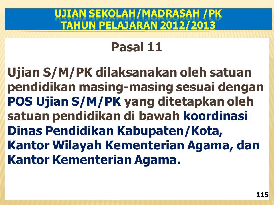 Pasal 11 Ujian S/M/PK dilaksanakan oleh satuan pendidikan masing-masing sesuai dengan POS Ujian S/M/PK yang ditetapkan oleh satuan pendidikan di bawah koordinasi Dinas Pendidikan Kabupaten/Kota, Kantor Wilayah Kementerian Agama, dan Kantor Kementerian Agama.