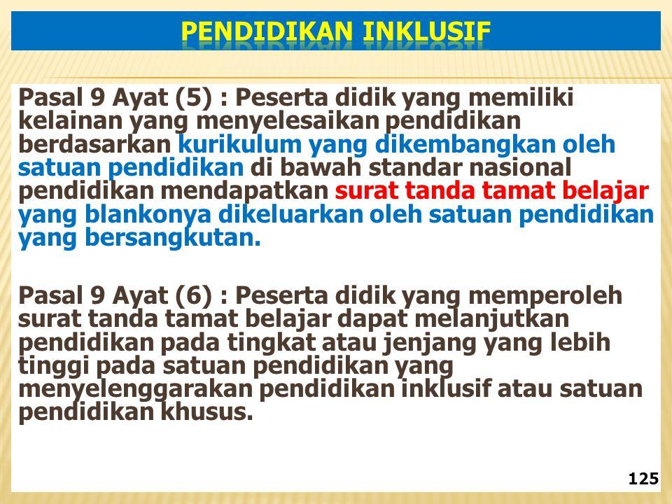 Pasal 9 Ayat (5) : Peserta didik yang memiliki kelainan yang menyelesaikan pendidikan berdasarkan kurikulum yang dikembangkan oleh satuan pendidikan di bawah standar nasional pendidikan mendapatkan surat tanda tamat belajar yang blankonya dikeluarkan oleh satuan pendidikan yang bersangkutan.