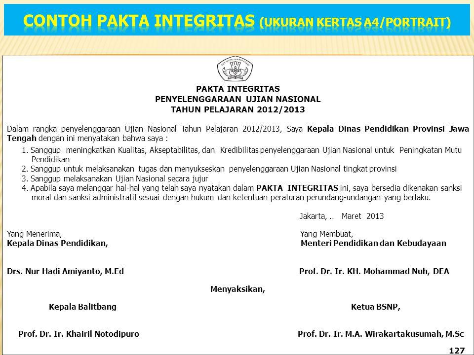 PAKTA INTEGRITAS PENYELENGGARAAN UJIAN NASIONAL TAHUN PELAJARAN 2012/2013 Dalam rangka penyelenggaraan Ujian Nasional Tahun Pelajaran 2012/2013, Saya Kepala Dinas Pendidikan Provinsi Jawa Tengah dengan ini menyatakan bahwa saya : 1.