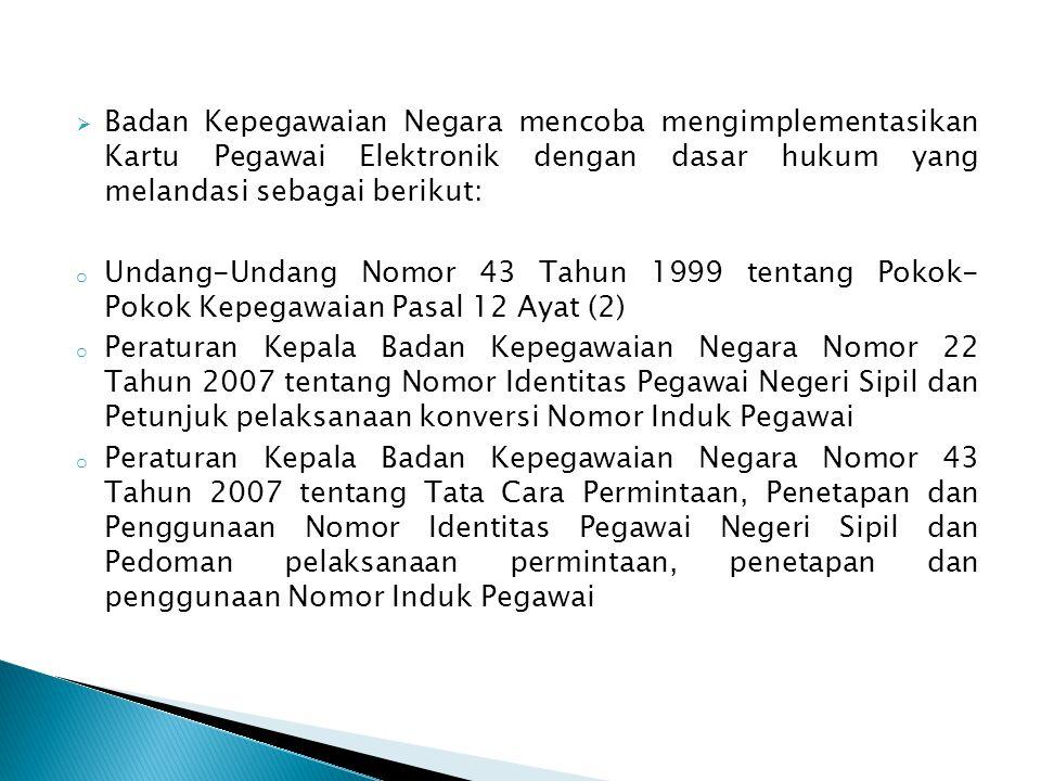  Badan Kepegawaian Negara mencoba mengimplementasikan Kartu Pegawai Elektronik dengan dasar hukum yang melandasi sebagai berikut: o Undang-Undang Nomor 43 Tahun 1999 tentang Pokok- Pokok Kepegawaian Pasal 12 Ayat (2) o Peraturan Kepala Badan Kepegawaian Negara Nomor 22 Tahun 2007 tentang Nomor Identitas Pegawai Negeri Sipil dan Petunjuk pelaksanaan konversi Nomor Induk Pegawai o Peraturan Kepala Badan Kepegawaian Negara Nomor 43 Tahun 2007 tentang Tata Cara Permintaan, Penetapan dan Penggunaan Nomor Identitas Pegawai Negeri Sipil dan Pedoman pelaksanaan permintaan, penetapan dan penggunaan Nomor Induk Pegawai
