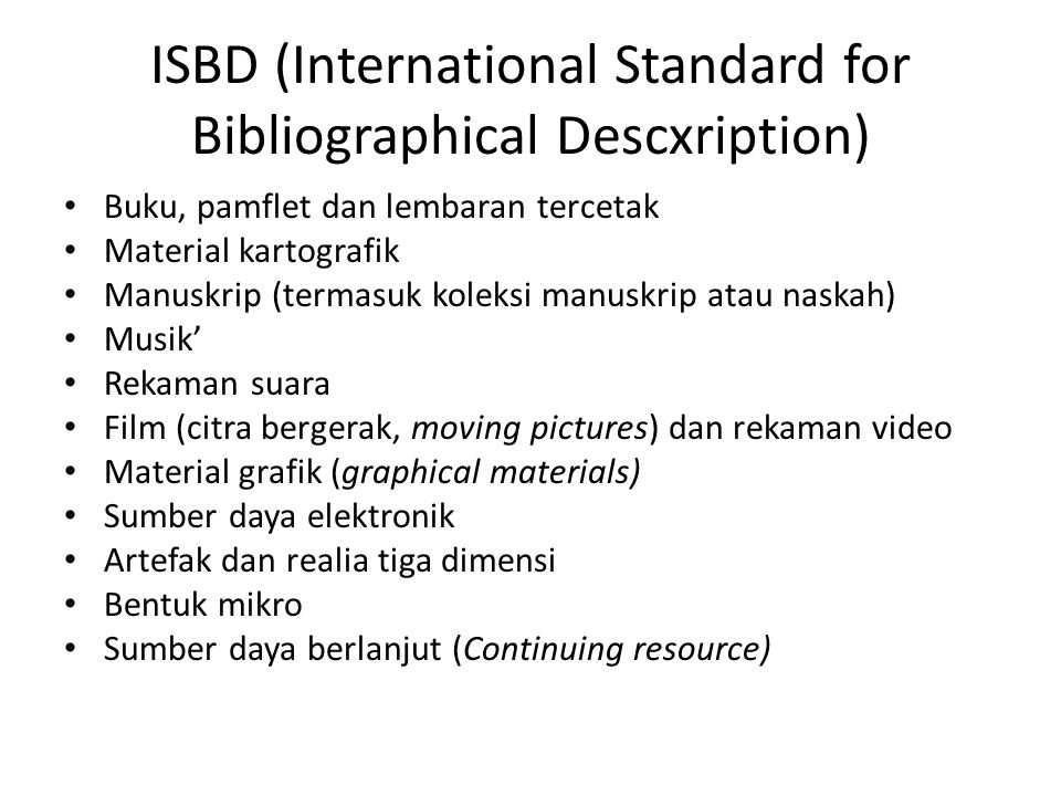ISBD (International Standard for Bibliographical Descxription) • Buku, pamflet dan lembaran tercetak • Material kartografik • Manuskrip (termasuk kole
