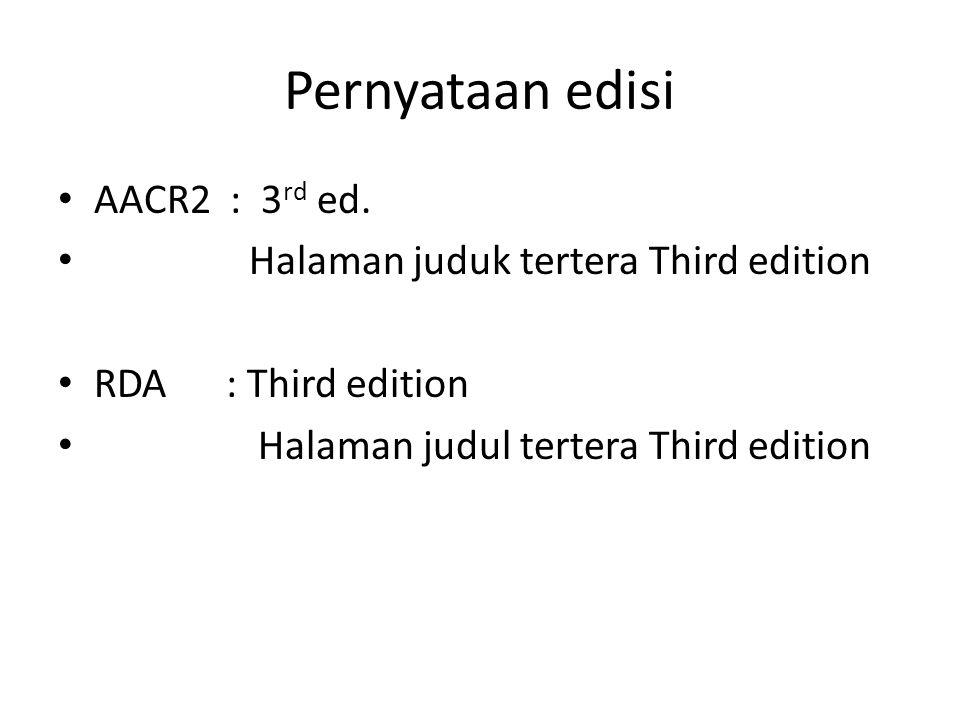 Pernyataan edisi • AACR2 : 3 rd ed. • Halaman juduk tertera Third edition • RDA : Third edition • Halaman judul tertera Third edition