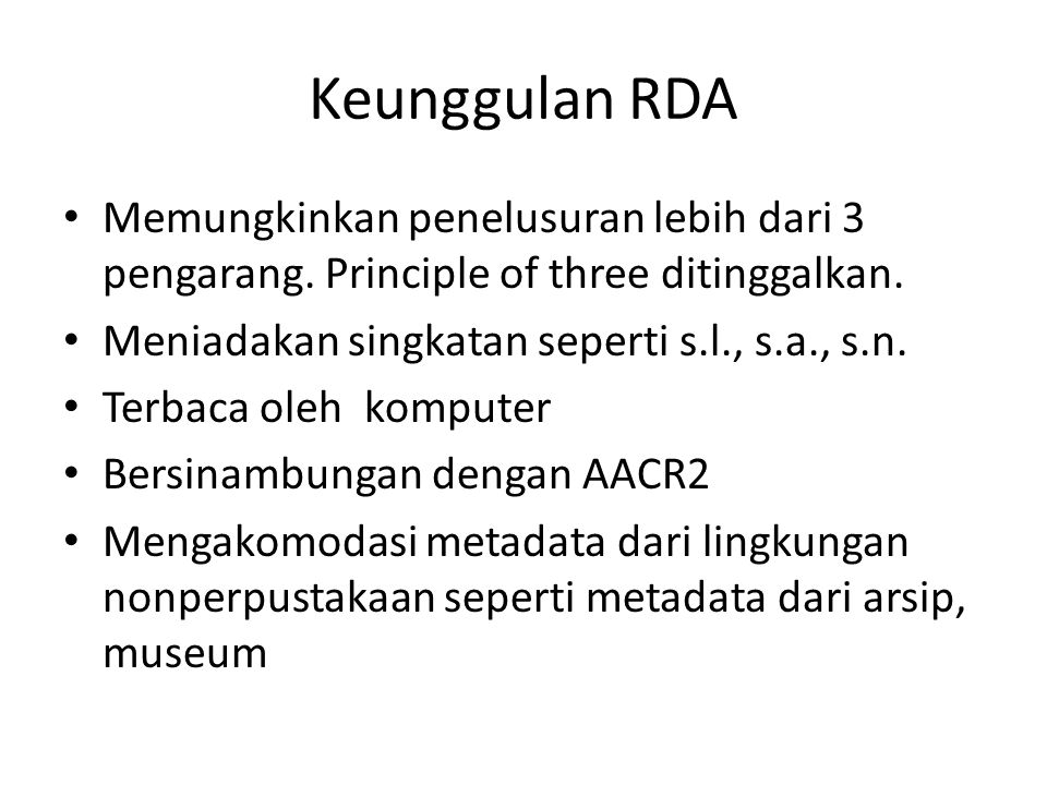 Keunggulan RDA • Memungkinkan penelusuran lebih dari 3 pengarang. Principle of three ditinggalkan. • Meniadakan singkatan seperti s.l., s.a., s.n. • T