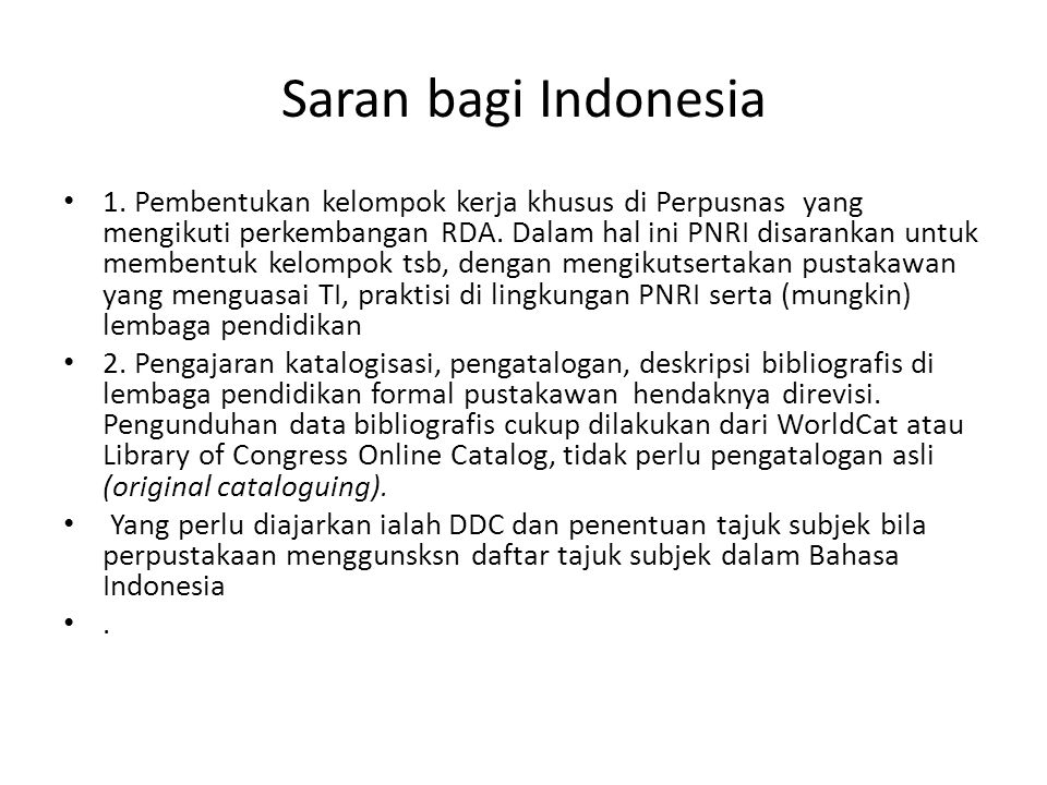 Saran bagi Indonesia • 1. Pembentukan kelompok kerja khusus di Perpusnas yang mengikuti perkembangan RDA. Dalam hal ini PNRI disarankan untuk membentu