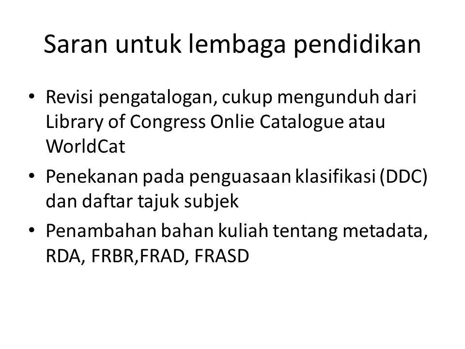 Saran untuk lembaga pendidikan • Revisi pengatalogan, cukup mengunduh dari Library of Congress Onlie Catalogue atau WorldCat • Penekanan pada penguasa