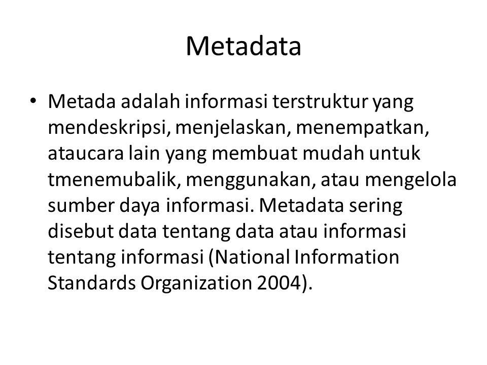 Metadata • Metada adalah informasi terstruktur yang mendeskripsi, menjelaskan, menempatkan, ataucara lain yang membuat mudah untuk tmenemubalik, mengg