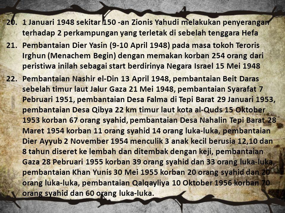 20.1 Januari 1948 sekitar 150 -an Zionis Yahudi melakukan penyerangan terhadap 2 perkampungan yang terletak di sebelah tenggara Hefa 21.Pembantaian Dier Yasin (9-10 April 1948) pada masa tokoh Teroris Irghun (Menachem Begin) dengan memakan korban 254 orang dari peristiwa inilah sebagai start berdirinya Negara Israel 15 Mei 1948 22.Pembantaian Nashir el-Din 13 April 1948, pembantaian Beit Daras sebelah timur laut Jalur Gaza 21 Mei 1948, pembantaian Syarafat 7 Pebruari 1951, pembantaian Desa Falma di Tepi Barat 29 Januari 1953, pembantaian Desa Qibya 22 km timur laut kota al-Quds 15 Oktober 1953 korban 67 orang syahid, pembantaian Desa Nahalin Tepi Barat 28 Maret 1954 korban 11 orang syahid 14 orang luka-luka, pembantaian Dier Ayyub 2 November 1954 menculik 3 anak kecil berusia 12,10 dan 8 tahun diseret ke lembah dan ditembak dengan keji, pembantaian Gaza 28 Pebruari 1955 korban 39 orang syahid dan 33 orang luka-luka, pembantaian Khan Yunis 30 Mei 1955 korban 20 orang syahid dan 20 orang luka-luka, pembantaian Qalqayliya 10 Oktober 1956 korban 70 orang syahid dan 60 orang luka-luka.