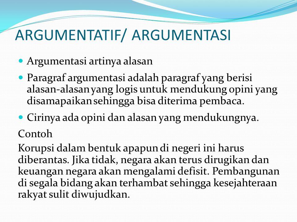 ARGUMENTATIF/ ARGUMENTASI  Argumentasi artinya alasan  Paragraf argumentasi adalah paragraf yang berisi alasan-alasan yang logis untuk mendukung opini yang disamapaikan sehingga bisa diterima pembaca.