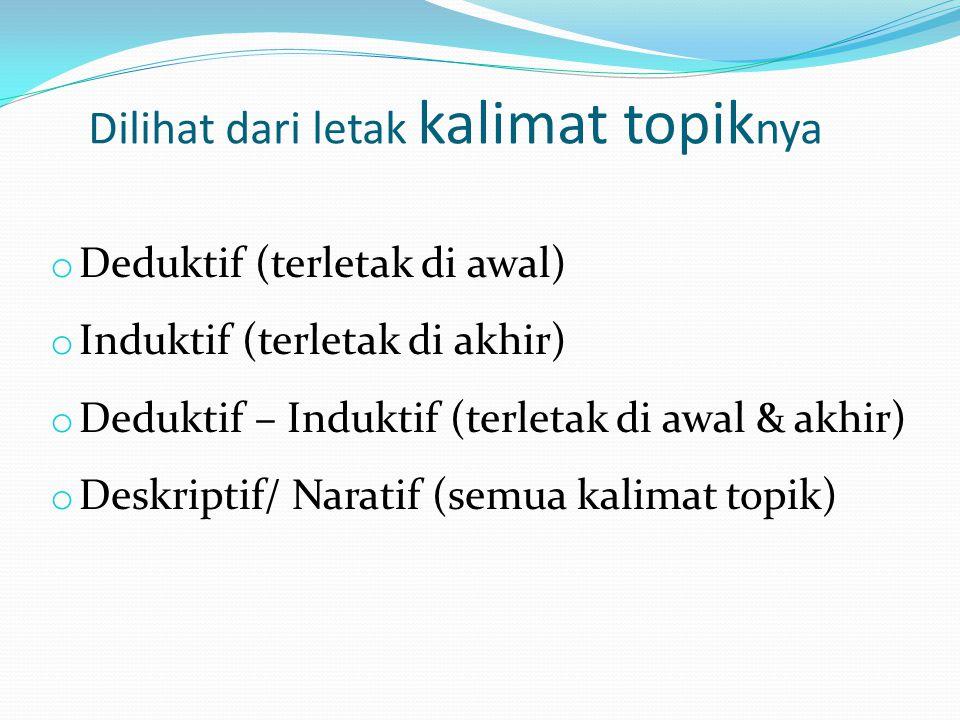 Dilihat dari letak kalimat topik nya o Deduktif (terletak di awal) o Induktif (terletak di akhir) o Deduktif – Induktif (terletak di awal & akhir) o D