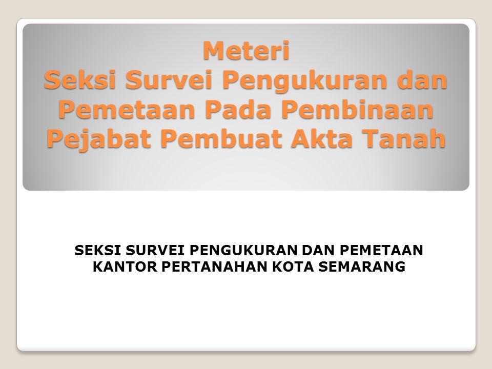 Meteri Seksi Survei Pengukuran dan Pemetaan Pada Pembinaan Pejabat Pembuat Akta Tanah SEKSI SURVEI PENGUKURAN DAN PEMETAAN KANTOR PERTANAHAN KOTA SEMA