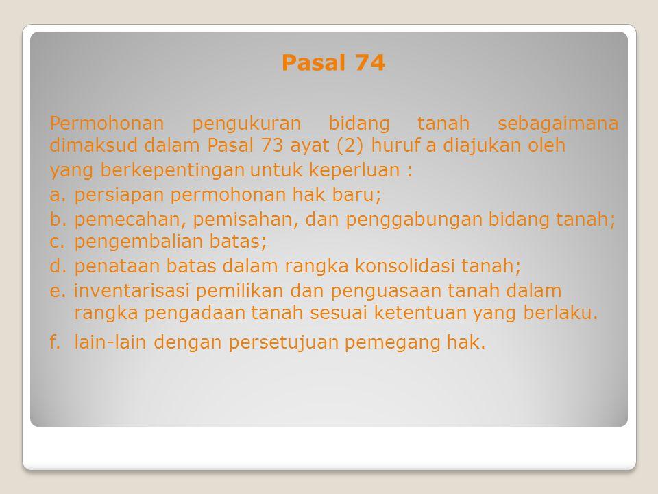 Pasal 74 Permohonan pengukuran bidang tanah sebagaimana dimaksud dalam Pasal 73 ayat (2) huruf a diajukan oleh yang berkepentingan untuk keperluan : a.persiapan permohonan hak baru; b.pemecahan, pemisahan, dan penggabungan bidang tanah; c.pengembalian batas; d.