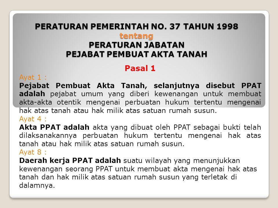 PERATURAN PEMERINTAH NO. 37 TAHUN 1998 tentang PERATURAN JABATAN PEJABAT PEMBUAT AKTA TANAH Pasal 1 Ayat 1 : Pejabat Pembuat Akta Tanah, selanjutnya d