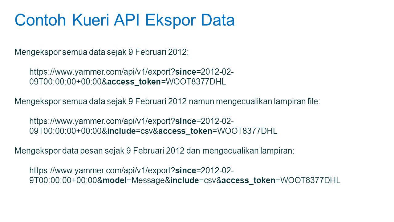 Contoh Kueri API Ekspor Data Mengekspor semua data sejak 9 Februari 2012: https://www.yammer.com/api/v1/export?since=2012-02- 09T00:00:00+00:00&access_token=WOOT8377DHL Mengekspor semua data sejak 9 Februari 2012 namun mengecualikan lampiran file: https://www.yammer.com/api/v1/export?since=2012-02- 09T00:00:00+00:00&include=csv&access_token=WOOT8377DHL Mengekspor data pesan sejak 9 Februari 2012 dan mengecualikan lampiran: https://www.yammer.com/api/v1/export?since=2012-02- 9T00:00:00+00:00&model=Message&include=csv&access_token=WOOT8377DHL