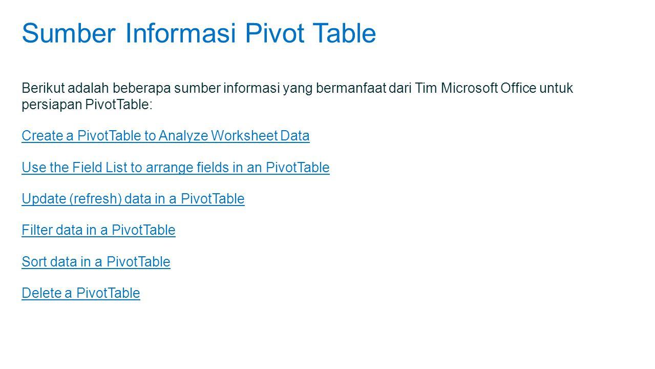 Sumber Informasi Pivot Table Berikut adalah beberapa sumber informasi yang bermanfaat dari Tim Microsoft Office untuk persiapan PivotTable: Create a PivotTable to Analyze Worksheet Data Use the Field List to arrange fields in an PivotTable Update (refresh) data in a PivotTable Filter data in a PivotTable Sort data in a PivotTable Delete a PivotTable