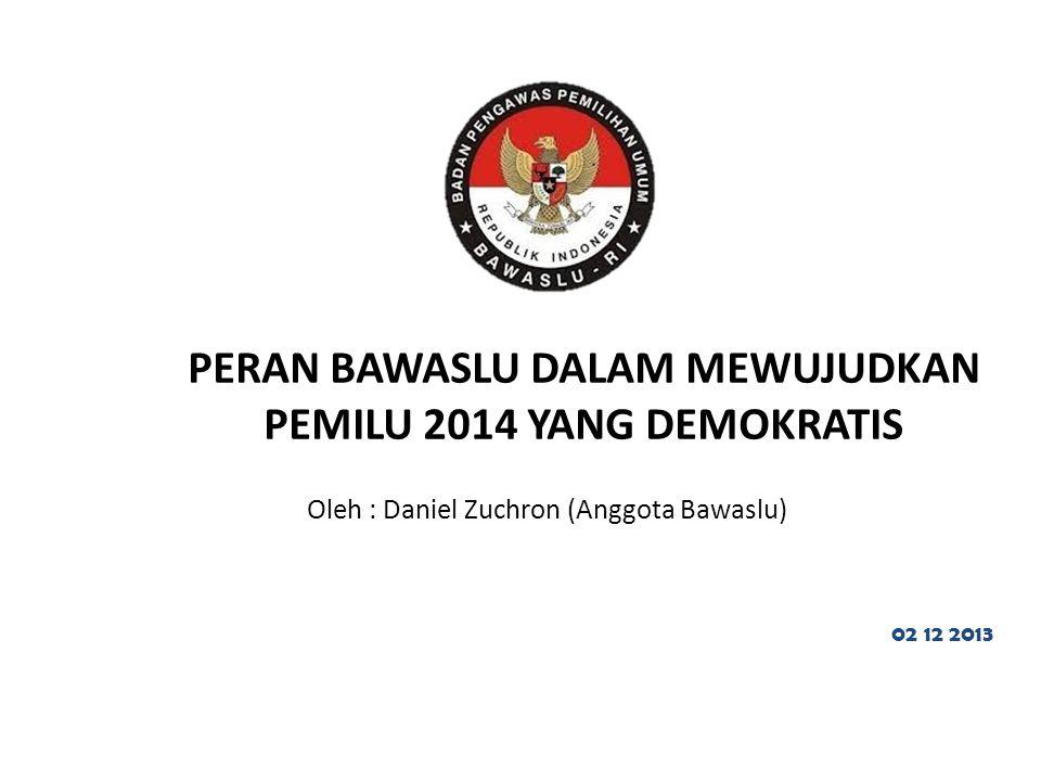 PERAN BAWASLU DALAM MEWUJUDKAN PEMILU 2014 YANG DEMOKRATIS Oleh : Daniel Zuchron (Anggota Bawaslu) 02 12 2013