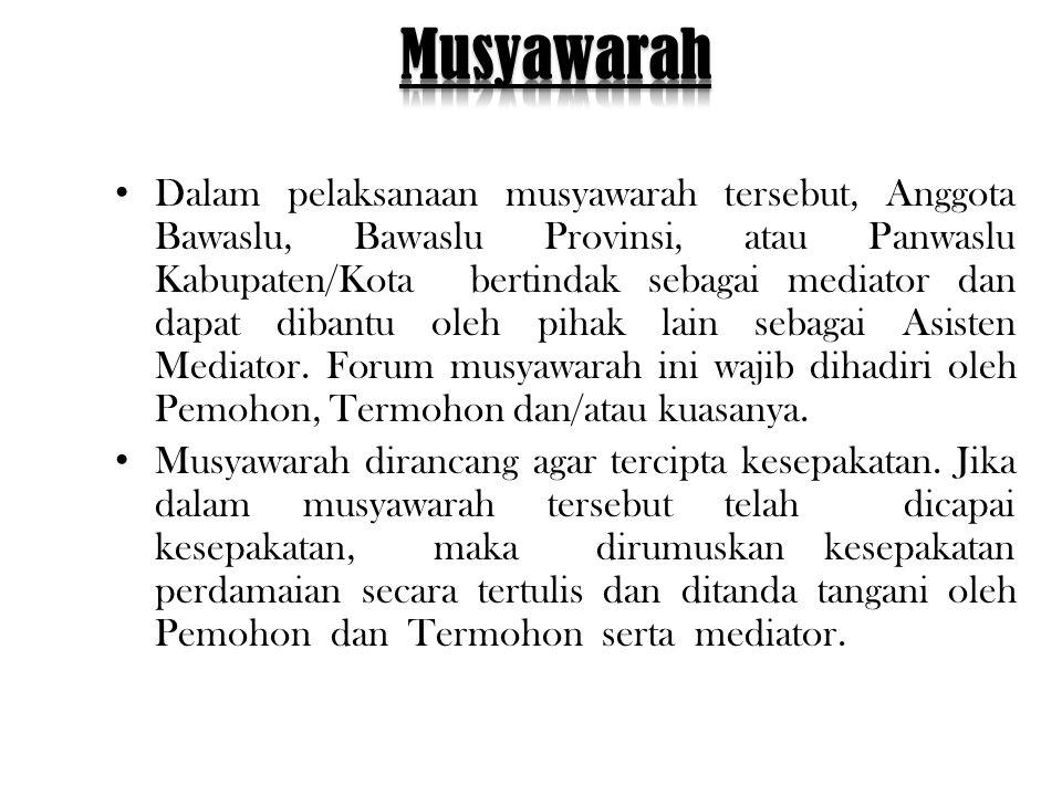 • Dalam pelaksanaan musyawarah tersebut, Anggota Bawaslu, Bawaslu Provinsi, atau Panwaslu Kabupaten/Kota bertindak sebagai mediator dan dapat dibantu oleh pihak lain sebagai Asisten Mediator.