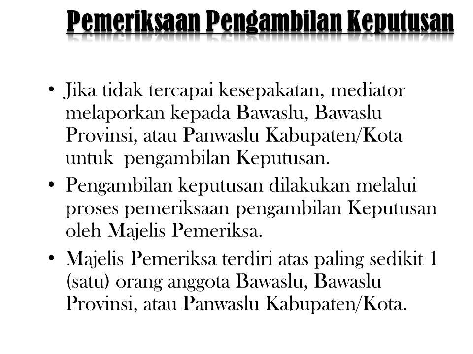 • Jika tidak tercapai kesepakatan, mediator melaporkan kepada Bawaslu, Bawaslu Provinsi, atau Panwaslu Kabupaten/Kota untuk pengambilan Keputusan.