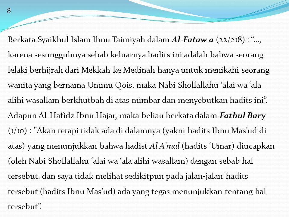 8 Berkata Syaikhul Islam Ibnu Taimiyah dalam Al-Fataw a (22/218) : …, karena sesungguhnya sebab keluarnya hadits ini adalah bahwa seorang lelaki berhijrah dari Mekkah ke Medinah hanya untuk menikahi seorang wanita yang bernama Ummu Qois, maka Nabi Shollallahu 'alai wa 'ala alihi wasallam berkhutbah di atas mimbar dan menyebutkan hadits ini .