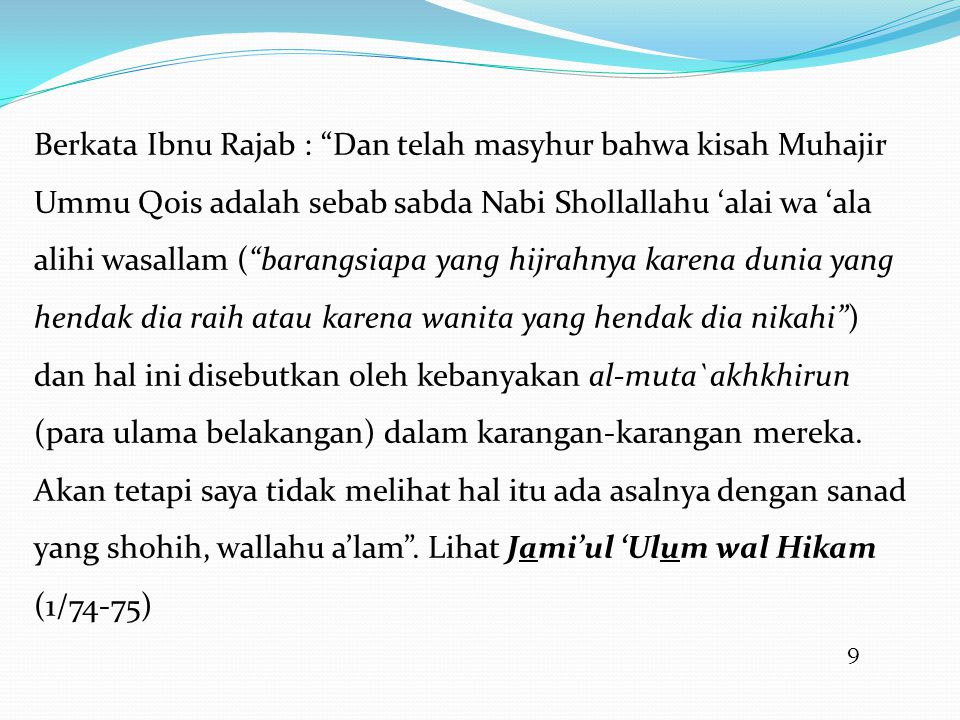 9 Berkata Ibnu Rajab : Dan telah masyhur bahwa kisah Muhajir Ummu Qois adalah sebab sabda Nabi Shollallahu 'alai wa 'ala alihi wasallam ( barangsiapa yang hijrahnya karena dunia yang hendak dia raih atau karena wanita yang hendak dia nikahi ) dan hal ini disebutkan oleh kebanyakan al-muta`akhkhirun (para ulama belakangan) dalam karangan-karangan mereka.