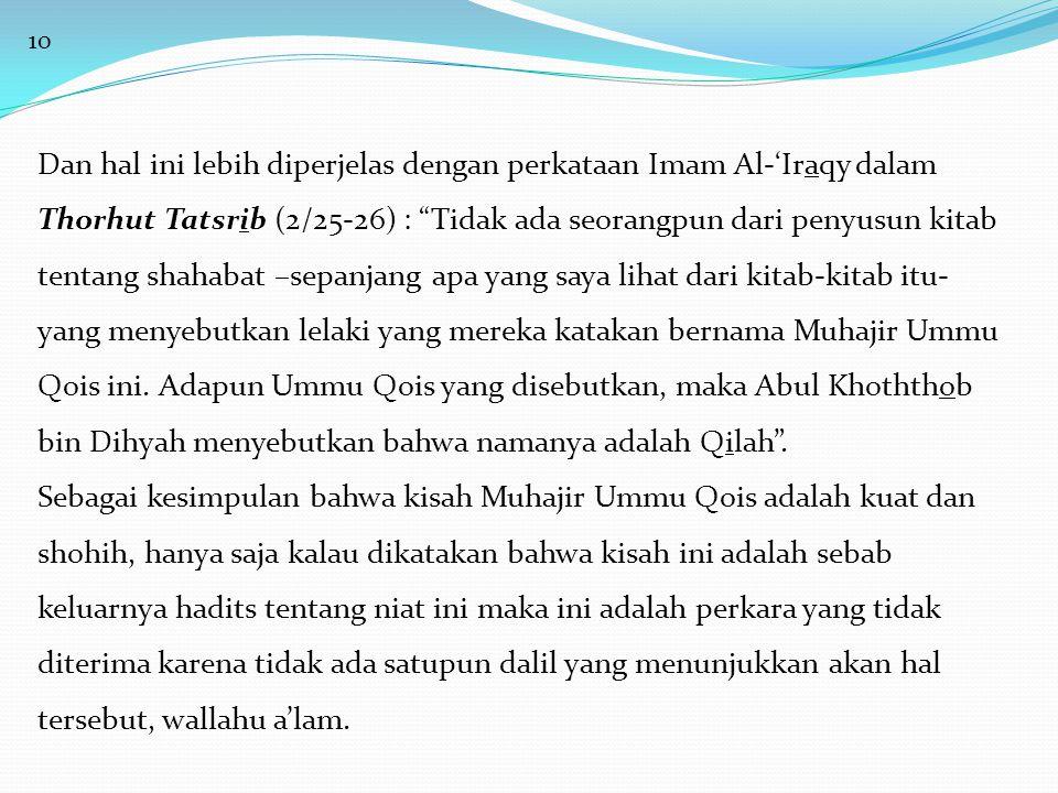 10 Dan hal ini lebih diperjelas dengan perkataan Imam Al-'Iraqy dalam Thorhut Tatsrib (2/25-26) : Tidak ada seorangpun dari penyusun kitab tentang shahabat –sepanjang apa yang saya lihat dari kitab-kitab itu- yang menyebutkan lelaki yang mereka katakan bernama Muhajir Ummu Qois ini.