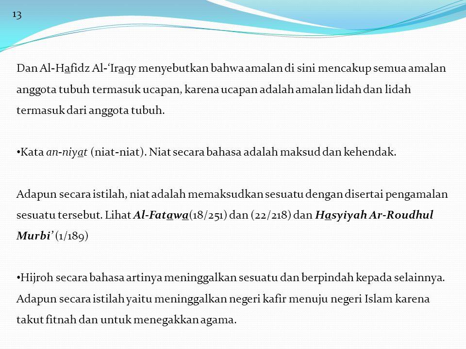 13 Dan Al-Hafidz Al-'Iraqy menyebutkan bahwa amalan di sini mencakup semua amalan anggota tubuh termasuk ucapan, karena ucapan adalah amalan lidah dan lidah termasuk dari anggota tubuh.