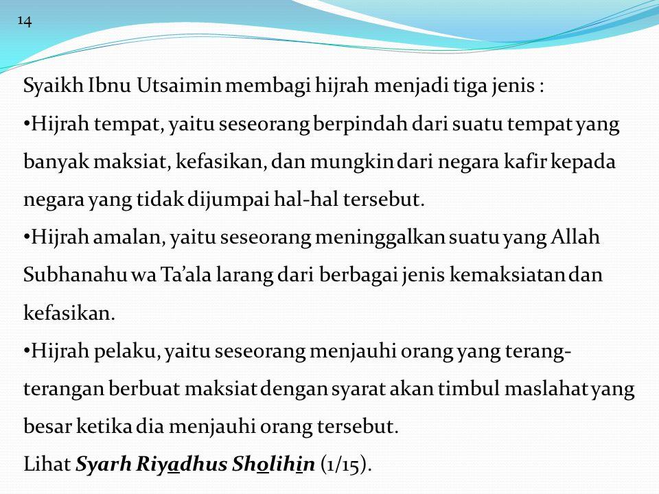 14 Syaikh Ibnu Utsaimin membagi hijrah menjadi tiga jenis : • Hijrah tempat, yaitu seseorang berpindah dari suatu tempat yang banyak maksiat, kefasikan, dan mungkin dari negara kafir kepada negara yang tidak dijumpai hal-hal tersebut.
