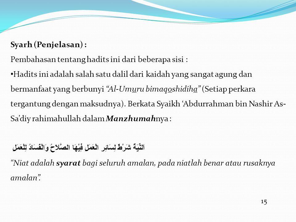 15 Syarh (Penjelasan) : Pembahasan tentang hadits ini dari beberapa sisi : • Hadits ini adalah salah satu dalil dari kaidah yang sangat agung dan bermanfaat yang berbunyi Al-Umuru bimaqoshidiha (Setiap perkara tergantung dengan maksudnya).