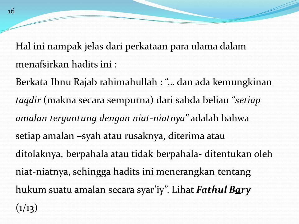 16 Hal ini nampak jelas dari perkataan para ulama dalam menafsirkan hadits ini : Berkata Ibnu Rajab rahimahullah : … dan ada kemungkinan taqdir (makna secara sempurna) dari sabda beliau setiap amalan tergantung dengan niat-niatnya adalah bahwa setiap amalan –syah atau rusaknya, diterima atau ditolaknya, berpahala atau tidak berpahala- ditentukan oleh niat-niatnya, sehingga hadits ini menerangkan tentang hukum suatu amalan secara syar'iy .