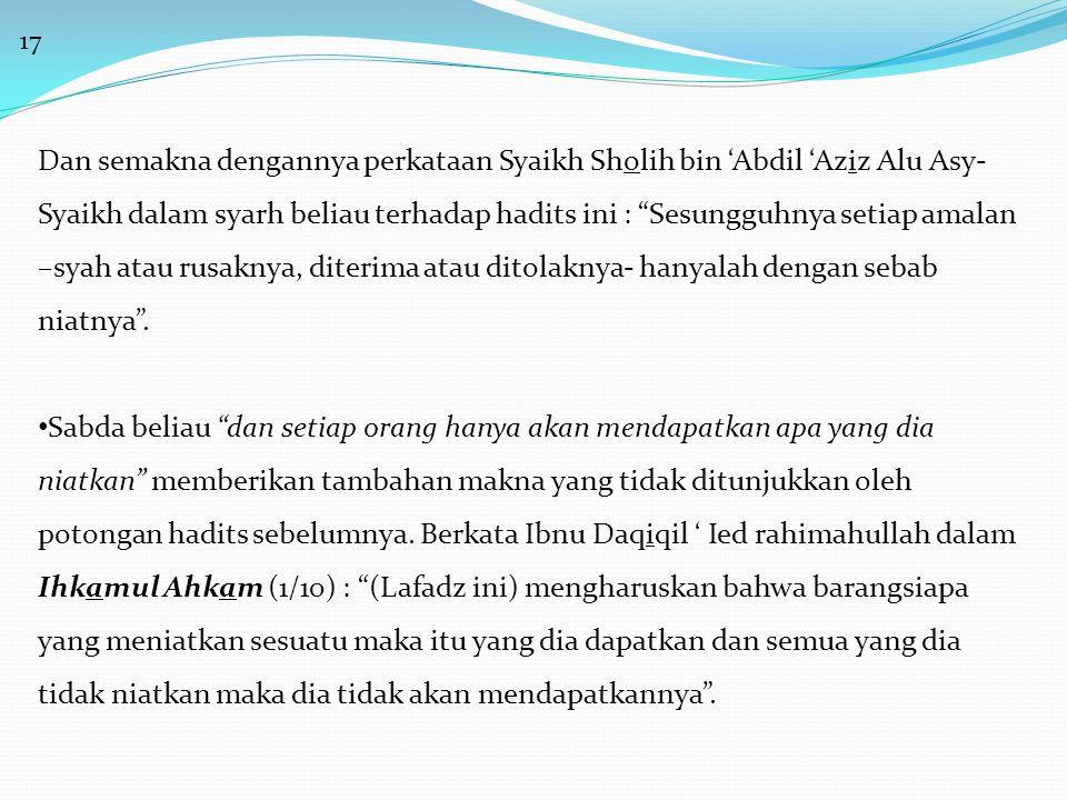 17 Dan semakna dengannya perkataan Syaikh Sholih bin 'Abdil 'Aziz Alu Asy- Syaikh dalam syarh beliau terhadap hadits ini : Sesungguhnya setiap amalan –syah atau rusaknya, diterima atau ditolaknya- hanyalah dengan sebab niatnya .