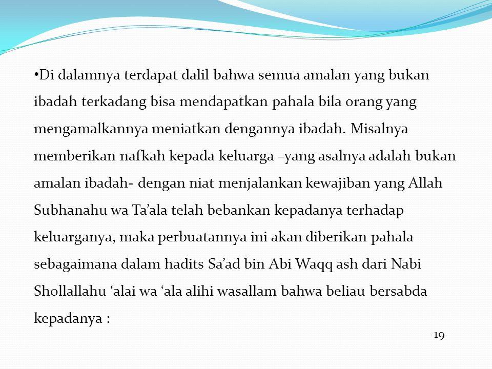 19 • Di dalamnya terdapat dalil bahwa semua amalan yang bukan ibadah terkadang bisa mendapatkan pahala bila orang yang mengamalkannya meniatkan dengannya ibadah.