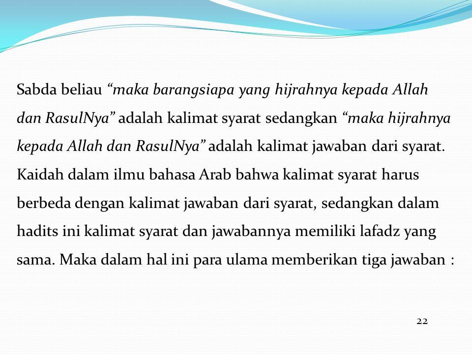 22 Sabda beliau maka barangsiapa yang hijrahnya kepada Allah dan RasulNya adalah kalimat syarat sedangkan maka hijrahnya kepada Allah dan RasulNya adalah kalimat jawaban dari syarat.